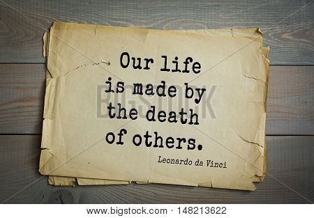 TOP-60. Aphorism by Leonardo da Vinci - Italian artist (painter, sculptor, architect) and scientist, anatomist, scientist, inventor, writer, musician. Our life is made by the death of others.