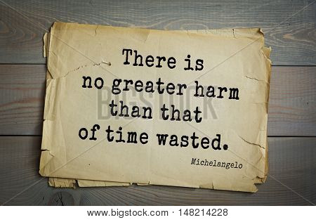TOP-30. Aphorism by Michelangelo - Italian sculptor, painter, architect, poet, thinker. There is no greater harm than that of time wasted.