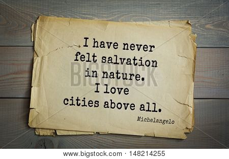 TOP-30. Aphorism by Michelangelo - Italian sculptor, painter, architect, poet, thinker.I have never felt salvation in nature. I love cities above all.