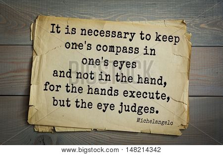 TOP-30. Aphorism by Michelangelo - Italian sculptor, painter, architect, poet, thinker. It is necessary to keep one's compass in one's eyes and not in hand, for the hands execute, but the eye judges.