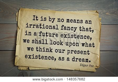 TOP-30. Aphorism by Edgar Poe (1809 - 1849) - American writer.   It is by no means an irrational fancy that, in a future existence, we shall look upon what we think our present existence, as a dream.