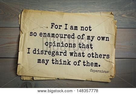 TOP-20. Aphorism by Nicolaus Copernicus (1473 - 1543) - Polish astronomer, mathematician, engineer For I am not so enamoured of my own opinions that I disregard what others may think of them.