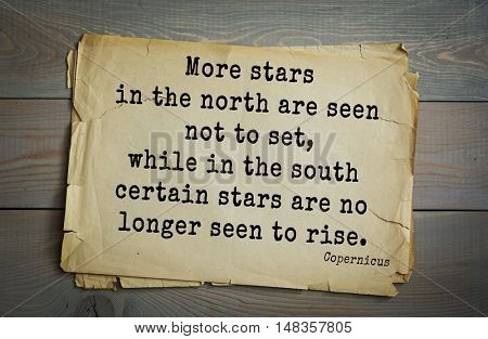 TOP-20. Aphorism by Nicolaus Copernicus (1473 - 1543) - Polish astronomer, mathematician More stars in the north are seen not to set, while in the south certain stars are no longer seen to rise.
