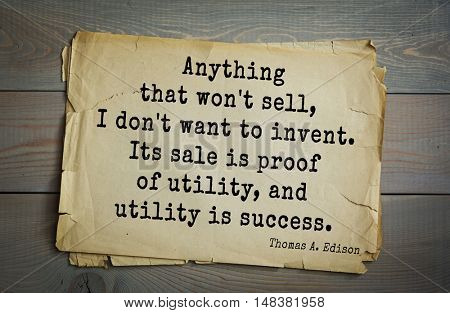 TOP-40. Aphorism by Thomas Edison (1847-1931) - American inventor and businessman.Anything that won't sell, I don't want to invent. Its sale is proof of utility, and utility is success.