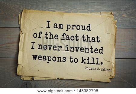 TOP-40. Aphorism by Thomas Edison (1847-1931) - American inventor and businessman.I am proud of the fact that I never invented weapons to kill.
