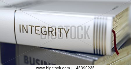 Stack of Business Books. Book Spines with Title - Integrity. Closeup View. Integrity - Book Title. Business - Book Title. Integrity. Blurred Image. Selective focus. 3D Rendering.