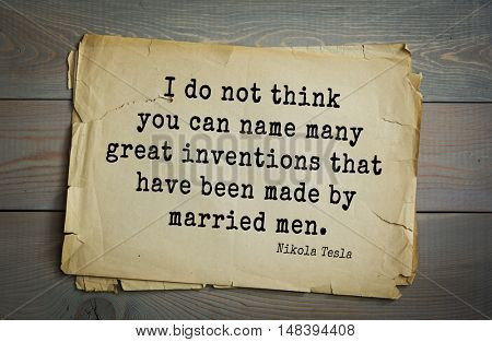 TOP-10. Aphorism by Nikola Tesla (1856- 1943) - inventor, engineer, physicist.I do not think you can name many great inventions that have been made by married men.
