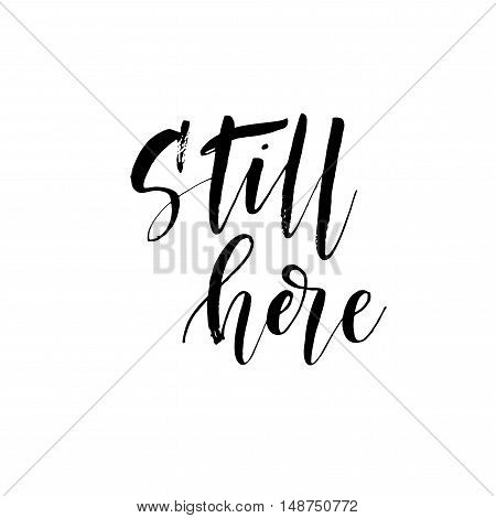 Still here card. Hand drawn lettering background. Ink illustration. Modern brush calligraphy. Isolated on white background.