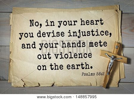 TOP-1000.  Bible verses from Psalms.No, in your heart you devise injustice, and your hands mete out violence on the earth.