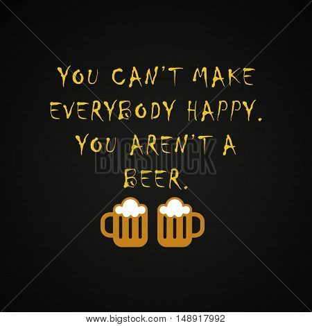 You can't make everybody happy you aren't a beer - funny inscription template