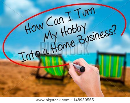 Man Hand Writing How Can I Turn My Hobby Into A Home Business? With Black Marker On Visual Screen
