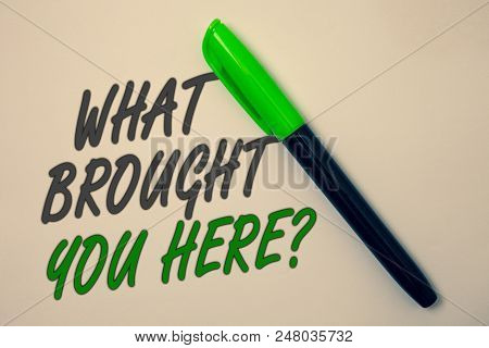Handwriting Text Writing What Brought You Here Question. Concept Meaning Ambition Can Be Obtain By D