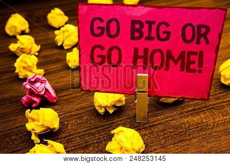 Conceptual Hand Writing Showing Go Big Or Go Home Motivational Call. Business Photo Showcasing Minds