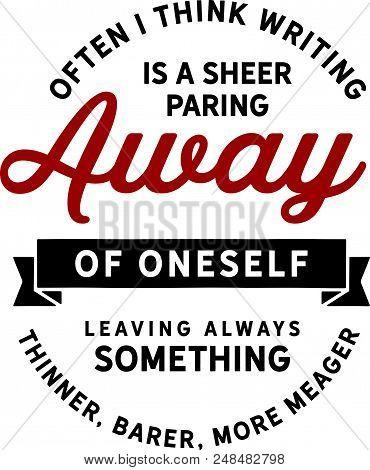 Often I Think Writing Is A Sheer Paring Away Of Oneself Leaving Always Something Thinner, Barer, Mor