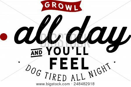 Growl All Day And You'll Feel Dog Tired All Night