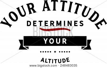 Your Attitude Determines Your Altitude. Motivation Quote