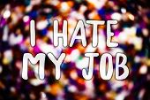 Writing note showing  I Hate My Job. Business photo showcasing Hating your position Disliking your company Bad career Messages light background lovely thoughts enlighten reflections poster