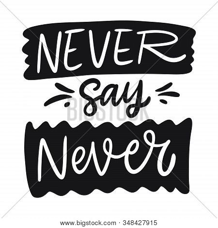 Never Say Never Lettering Phrase. Black Ink. Vector Illustration. Isolated On White Background.