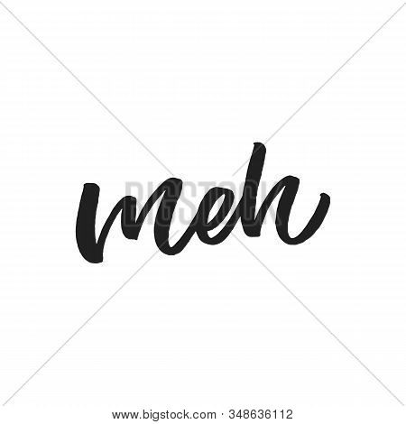 Hand Dlettered Funny Quote. The Inscription: Meh. Perfect Design For Greeting Cards, Posters, T-shir
