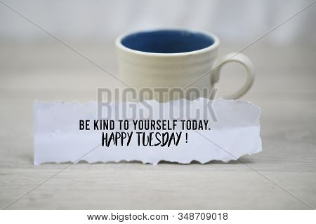 Inspirational Quote - Be Kind To Yourself Today. Happy Tuesday. With A Cup Of Morning Coffee And A W