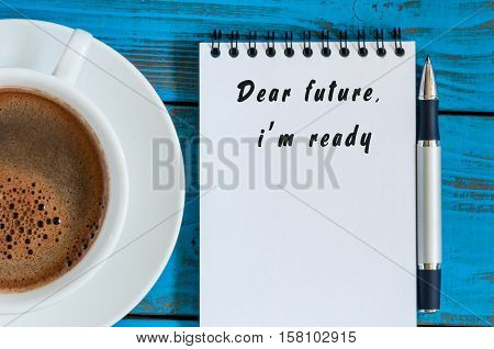 Dear Future, Im Ready - text message in notepad near morning coffee mug at blue wooden rustic table.