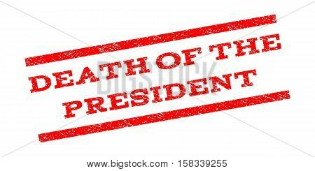 Death Of The President watermark stamp. Text tag between parallel lines with grunge design style. Rubber seal stamp with dust texture. Vector red color ink imprint on a white background.
