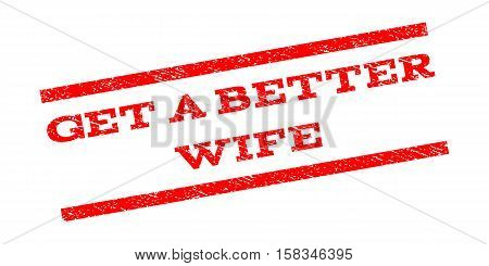 Get a Better Wife watermark stamp. Text caption between parallel lines with grunge design style. Rubber seal stamp with dust texture. Vector red color ink imprint on a white background.