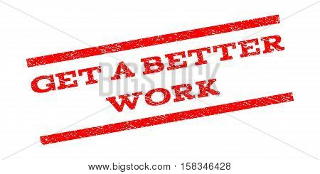 Get a Better Work watermark stamp. Text tag between parallel lines with grunge design style. Rubber seal stamp with dust texture. Vector red color ink imprint on a white background.
