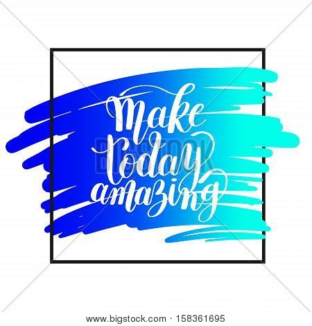 Make today amazing black ink handwritten lettering positive quote to printable wall art, home decoration, greeting card, calligraphy vector illustration eps 10