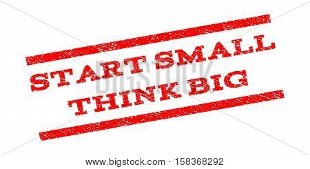 Start Small Think Big watermark stamp. Text tag between parallel lines with grunge design style. Rubber seal stamp with unclean texture. Vector red color ink imprint on a white background.