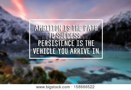 Inspirational Life Quote - Ambition Is The Path Of To Success. Persistence Is You Vehicle You Arrive