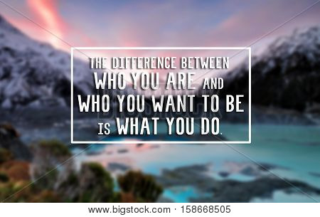 Inspirational Life Quote - The Difference Between Who You Are And Who You Want To Be Is What You Do.