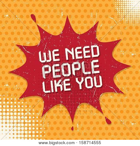 Speech Bubble in Pop-Art Style business concept with text We Need People Like You vector illustration