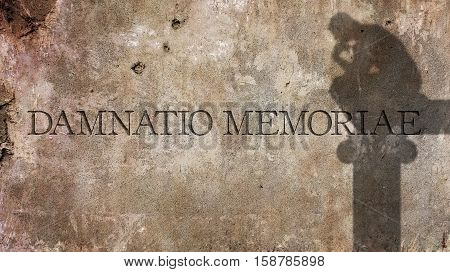 Damnatio Memoriae. A Latin phrase literally meaning Condemnation of memory.