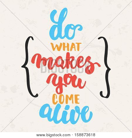 Do what makes you come alive - hand drawn lettering phrase isolated on the beige grunge background. Fun brush ink inscription for photo overlays, greeting card or t-shirt print, poster design.