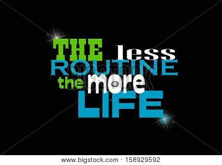 colorful inspirational quote about life on black. The Less Routine the More Life