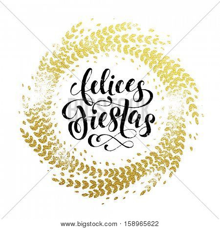 Spanish Happy Holidays Felices Fiestas gold greeting card. Golden sparkling decoration leaf wreath ornament of circle of and text calligraphy lettering. Festive vector Christmas background