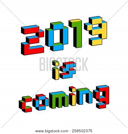 2019 Is Coming Text In Style Of Old 8-bit Video Games. Vibrant Colorful 3d Pixel Letters. New Year P