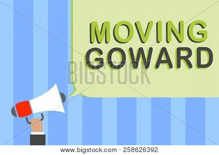 Writing note showing Moving Goward. Business photo showcasing Towards a Point Move on Going Ahead Further Advance Progress Man holding megaphone loudspeaker speech bubble message speaking loud. poster