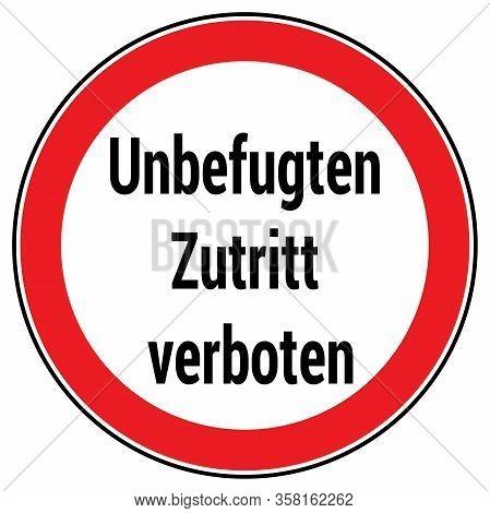 German Traffic Sign Saying 'unbefugten Zutritt Verboten', Unauthorized Access Prohibited.