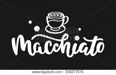Macchiato Text. Hand Drawn Vector Logotype With Lettering Typography And Cup Of Coffee Isolated On B