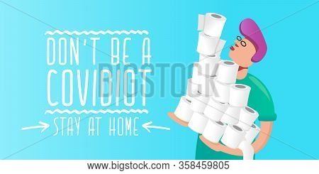 Man Holding Stack Of Toilet Paper. Dont Be A Covidiot Concept Vector Illustration With Man In Panic
