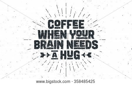 Coffee. Poster With Hand Drawn Lettering Coffee - When Your Brain Needs A Hug. Sunburst Hand Drawn V