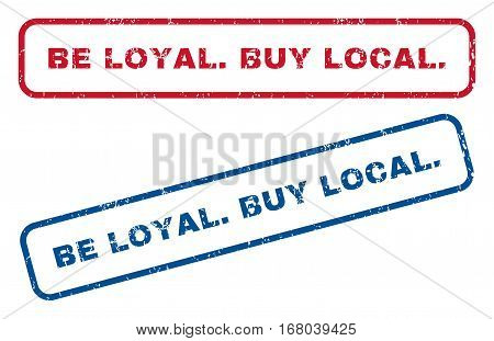 Be Loyal.Buy Local. text rubber seal stamp watermarks. Vector style is blue and red ink tag inside rounded rectangular shape. Grunge design and unclean texture. Blue and red stickers.