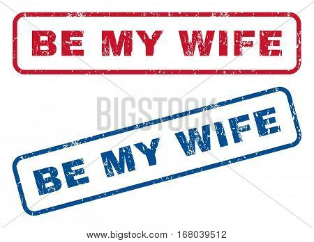 Be My Wife text rubber seal stamp watermarks. Vector style is blue and red ink tag inside rounded rectangular banner. Grunge design and unclean texture. Blue and red signs.