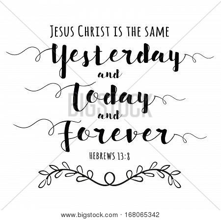 Jesus Christ is the Same yesterday and Today and Forever Bible Scripture Calligraphy typography art poster design from Hebrews