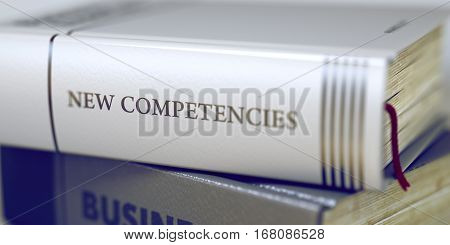 Business - Book Title. New Competencies. New Competencies Concept on Book Title. Business Concept: Closed Book with Title New Competencies in Stack, Closeup View. Blurred3D Illustration.