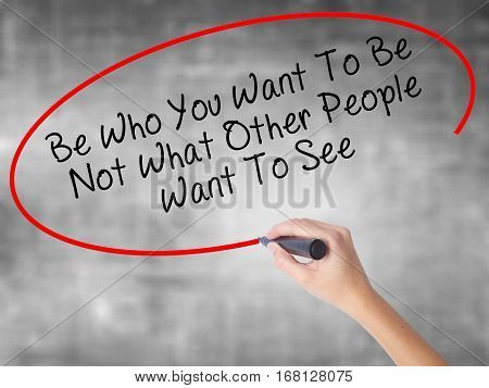 Woman Hand Writing Be Who You Want To Be Not What Other People Want To See With Black Marker Over Tr