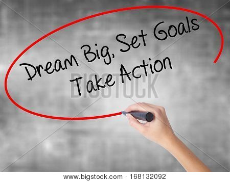 Woman Hand Writing Dream Big Set Goals Take Action With Black Marker Over Transparent Board