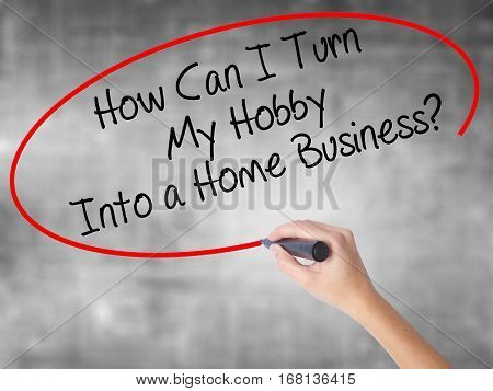 Woman Hand Writing How Can I Turn My Hobby Into A Home Business? With Black Marker Over Transparent